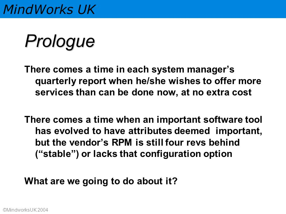 MindWorks UK ©MindworksUK 2004 Prologue There comes a time in each system manager's quarterly report when he/she wishes to offer more services than can be done now, at no extra cost There comes a time when an important software tool has evolved to have attributes deemed important, but the vendor's RPM is still four revs behind ( stable ) or lacks that configuration option What are we going to do about it?