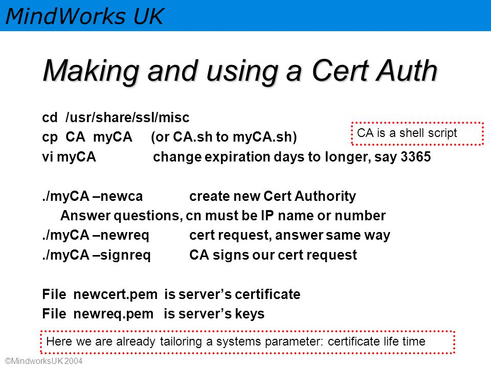 MindWorks UK ©MindworksUK 2004 Making and using a Cert Auth cd /usr/share/ssl/misc cp CA myCA (or CA.sh to myCA.sh) vi myCA change expiration days to longer, say 3365./myCA –newcacreate new Cert Authority Answer questions, cn must be IP name or number./myCA –newreqcert request, answer same way./myCA –signreqCA signs our cert request File newcert.pem is server's certificate File newreq.pem is server's keys CA is a shell script Here we are already tailoring a systems parameter: certificate life time