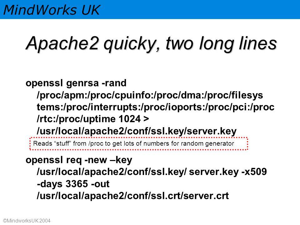 MindWorks UK ©MindworksUK 2004 Apache2 quicky, two long lines openssl genrsa -rand /proc/apm:/proc/cpuinfo:/proc/dma:/proc/filesys tems:/proc/interrupts:/proc/ioports:/proc/pci:/proc /rtc:/proc/uptime 1024 > /usr/local/apache2/conf/ssl.key/server.key openssl req -new –key /usr/local/apache2/conf/ssl.key/ server.key -x509 -days 3365 -out /usr/local/apache2/conf/ssl.crt/server.crt Reads stuff from /proc to get lots of numbers for random generator