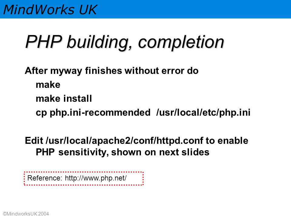 MindWorks UK ©MindworksUK 2004 PHP building, completion After myway finishes without error do make make install cp php.ini-recommended /usr/local/etc/php.ini Edit /usr/local/apache2/conf/httpd.conf to enable PHP sensitivity, shown on next slides Reference: http://www.php.net/