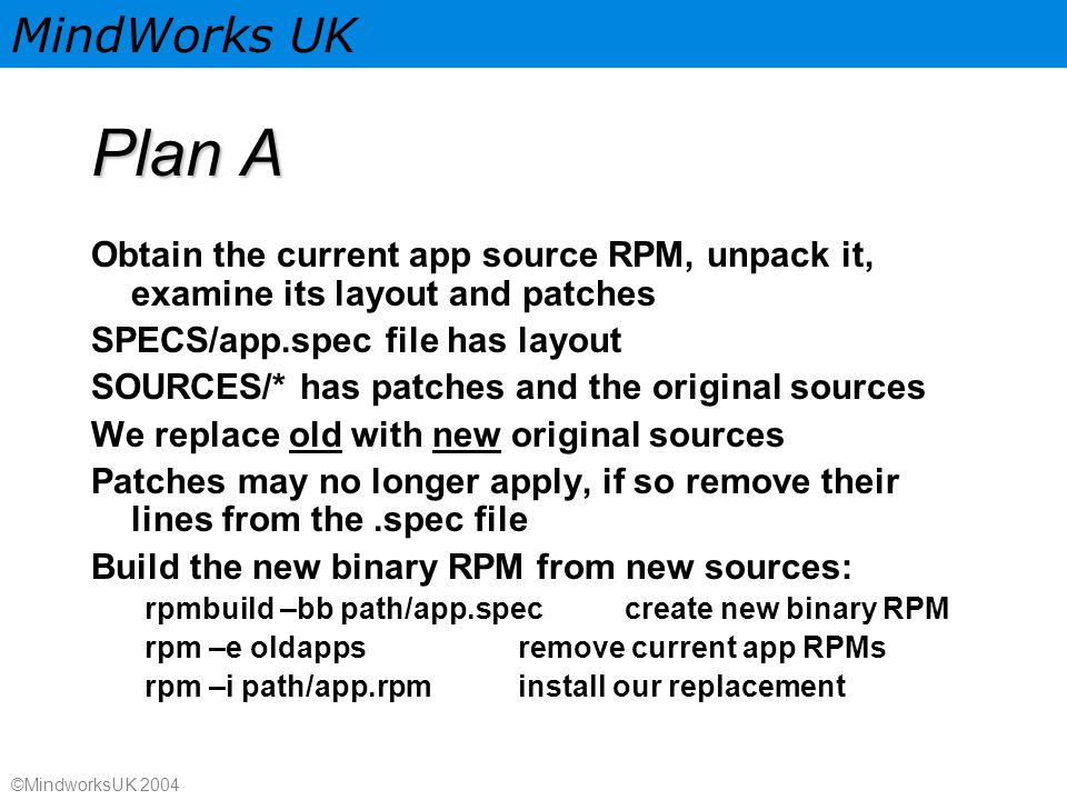MindWorks UK ©MindworksUK 2004 Plan A Obtain the current app source RPM, unpack it, examine its layout and patches SPECS/app.spec file has layout SOURCES/* has patches and the original sources We replace old with new original sources Patches may no longer apply, if so remove their lines from the.spec file Build the new binary RPM from new sources: rpmbuild –bb path/app.speccreate new binary RPM rpm –e oldappsremove current app RPMs rpm –i path/app.rpminstall our replacement