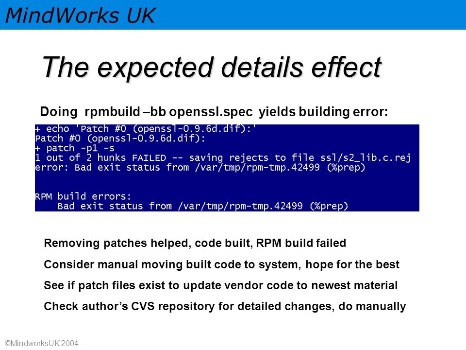 MindWorks UK ©MindworksUK 2004 The expected details effect Doing rpmbuild –bb openssl.spec yields building error: Removing patches helped, code built, RPM build failed Consider manual moving built code to system, hope for the best See if patch files exist to update vendor code to newest material Check author's CVS repository for detailed changes, do manually
