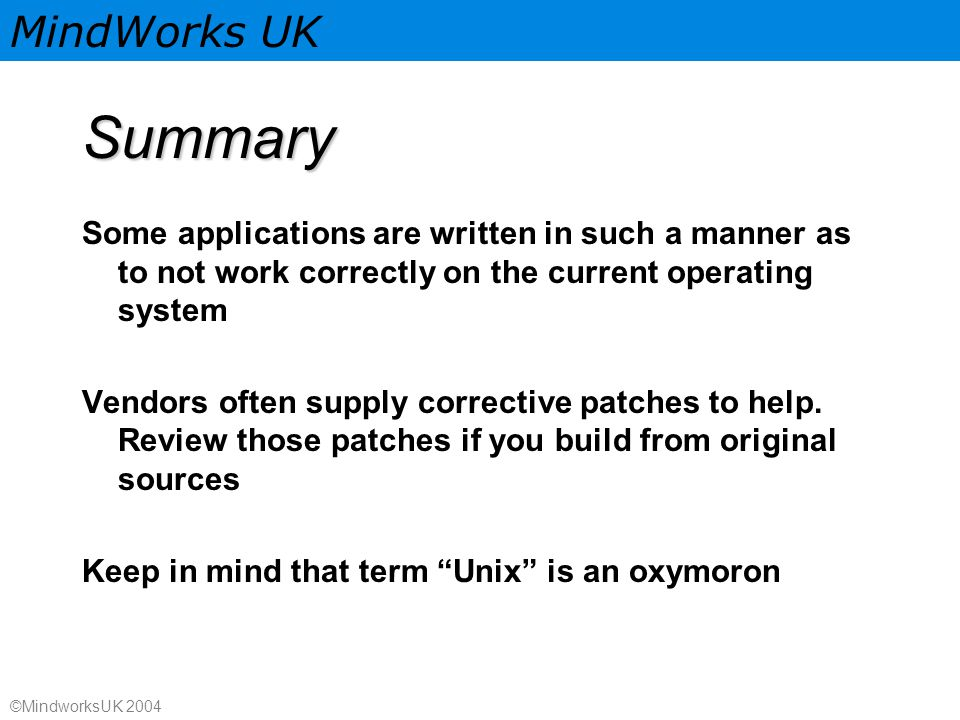 MindWorks UK ©MindworksUK 2004 Summary Some applications are written in such a manner as to not work correctly on the current operating system Vendors often supply corrective patches to help.