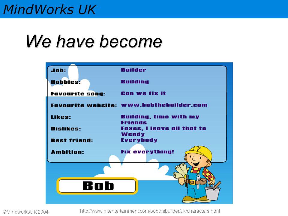 MindWorks UK ©MindworksUK 2004 We have become http://www.hitentertainment.com/bobthebuilder/uk/characters.html