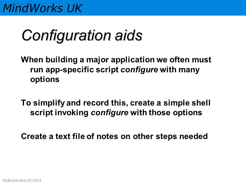 MindWorks UK ©MindworksUK 2004 Configuration aids When building a major application we often must run app-specific script configure with many options To simplify and record this, create a simple shell script invoking configure with those options Create a text file of notes on other steps needed