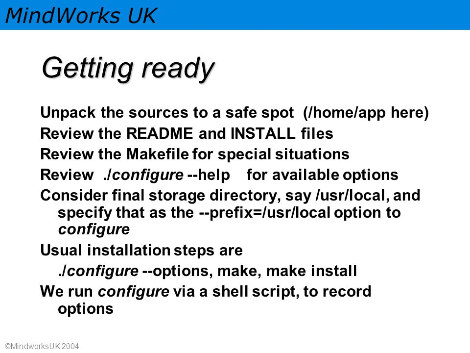 MindWorks UK ©MindworksUK 2004 Getting ready Unpack the sources to a safe spot (/home/app here) Review the README and INSTALL files Review the Makefile for special situations Review./configure --help for available options Consider final storage directory, say /usr/local, and specify that as the --prefix=/usr/local option to configure Usual installation steps are./configure --options, make, make install We run configure via a shell script, to record options