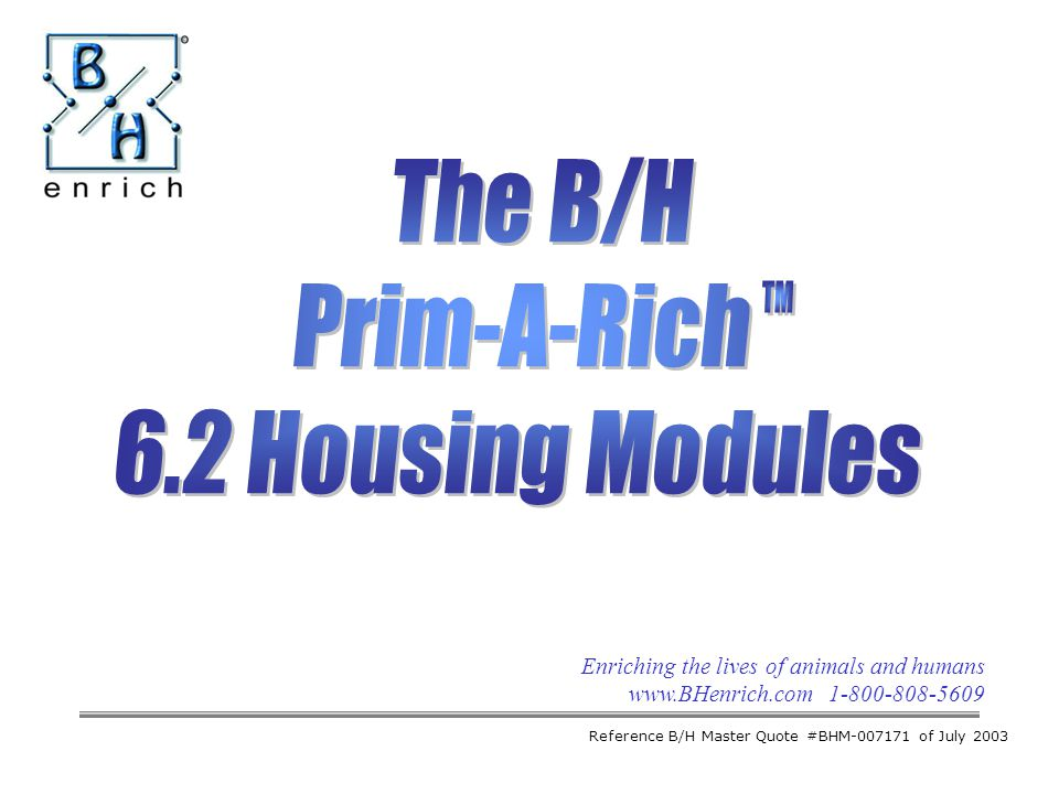 Enriching the lives of animals and humans www.BHenrich.com 1-800-808-5609 The B/H Prim-A-Rich 6.2 Housing Modules Reference B/H Master Quote #BHM-007171 of July 2003