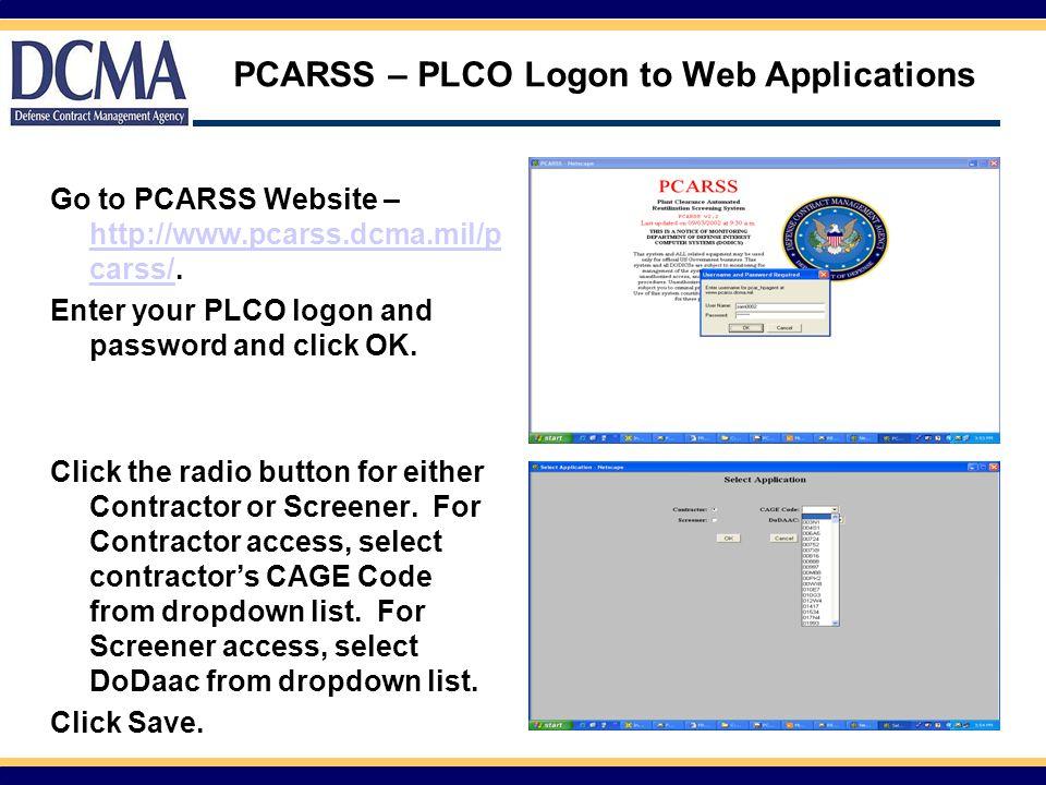 PCARSS – PLCO Logon to Web Applications Go to PCARSS Website – http://www.pcarss.dcma.mil/p carss/.