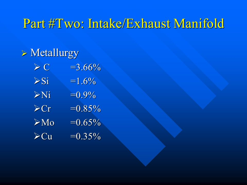 Part #Two: Intake/Exhaust Manifold  Metallurgy  C=3.66%  Si =1.6%  Ni =0.9%  Cr=0.85%  Mo=0.65%  Cu =0.35%