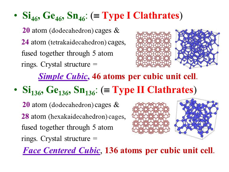 Si 46, Ge 46, Sn 46 : (  Type I Clathrates) 20 atom (dodecahedron) cages & 24 atom (tetrakaidecahedron) cages, fused together through 5 atom rings. C