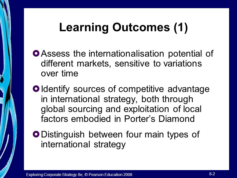Exploring Corporate Strategy 8e, © Pearson Education 2008 8-3 Learning Outcomes (2)  Rank markets for entry or expansion, taking into account attractiveness, cultural, and other forms of distance and competitor retaliation threats  Assess the relative merits of different market entry modes, including joint ventures, licensing, and foreign direct investment