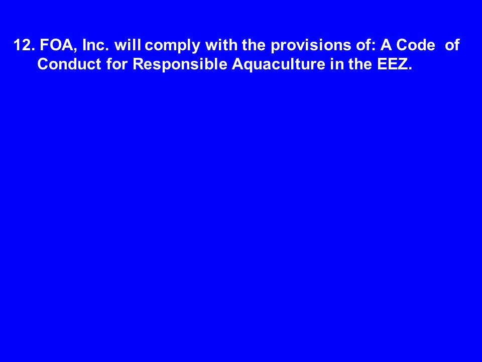 12. FOA, Inc. will comply with the provisions of: A Code of Conduct for Responsible Aquaculture in the EEZ.