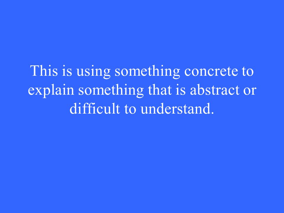 This is using something concrete to explain something that is abstract or difficult to understand.