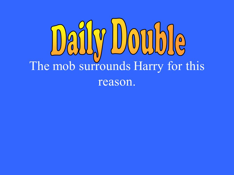 The mob surrounds Harry for this reason.