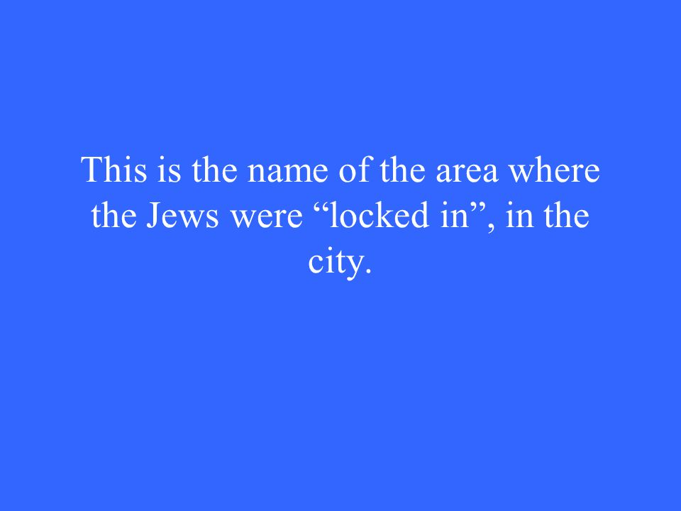 This is the name of the area where the Jews were locked in , in the city.