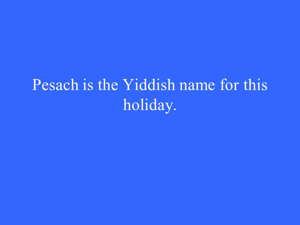 Pesach is the Yiddish name for this holiday.