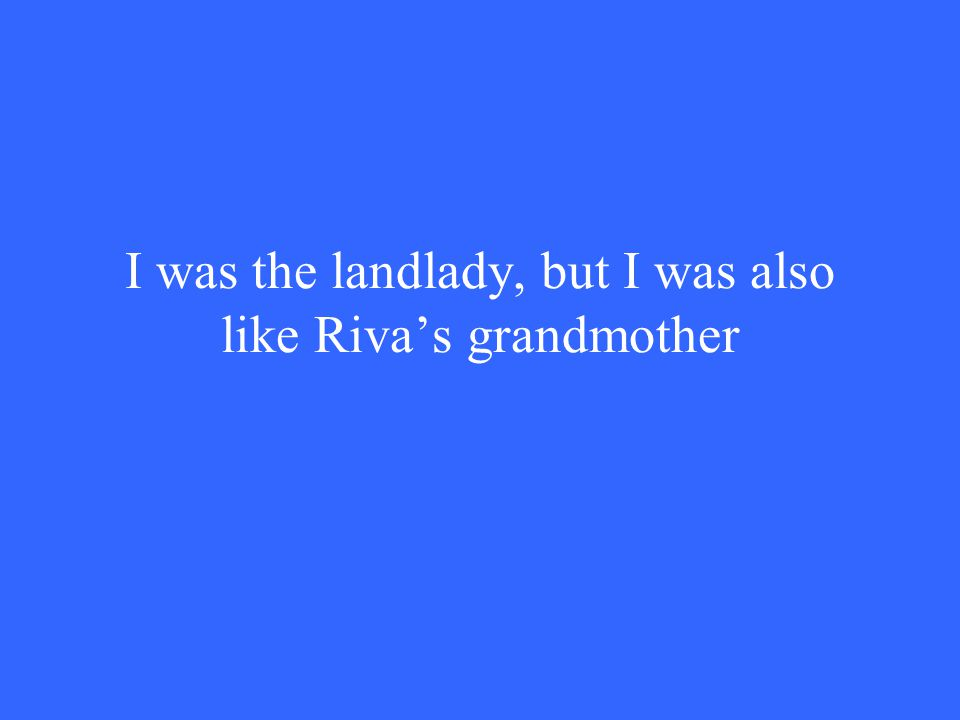 I was the landlady, but I was also like Riva's grandmother