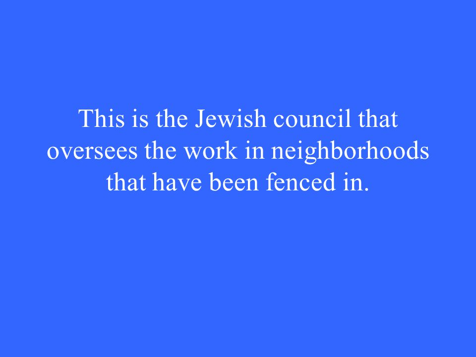 This is the Jewish council that oversees the work in neighborhoods that have been fenced in.