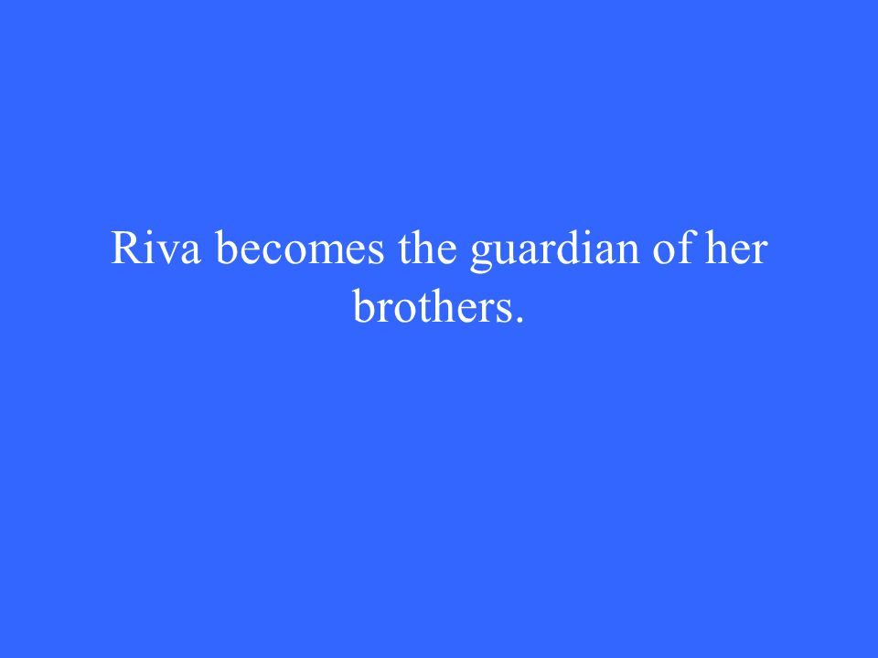 Riva becomes the guardian of her brothers.