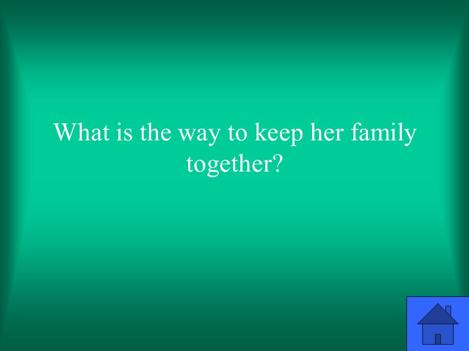 What is the way to keep her family together