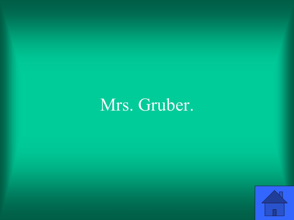 Mrs. Gruber.
