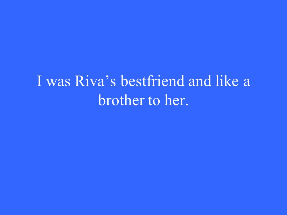 I was Riva's bestfriend and like a brother to her.