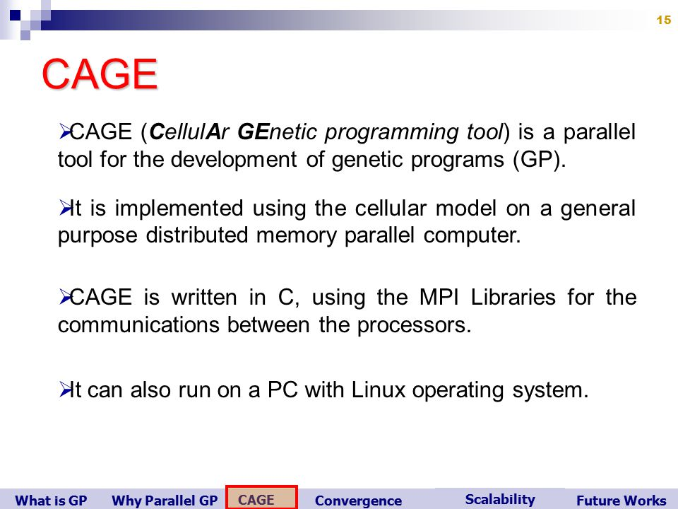 What is GP Scalability Convergence CAGE Future WorksWhy Parallel GP 15CAGE   CAGE (CellulAr GEnetic programming tool) is a parallel tool for the development of genetic programs (GP).