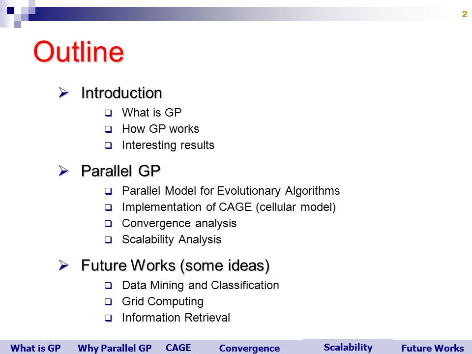 What is GP Scalability Convergence CAGE Future WorksWhy Parallel GP 2Outline  Introduction  What is GP  How GP works  Interesting results  Parallel GP  Parallel Model for Evolutionary Algorithms  Implementation of CAGE (cellular model)  Convergence analysis  Scalability Analysis  Future Works (some ideas)  Data Mining and Classification  Grid Computing  Information Retrieval