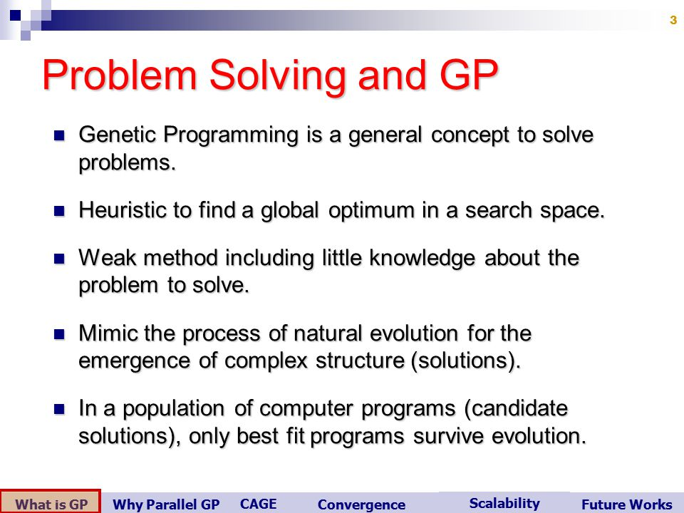 What is GP Scalability Convergence CAGE Future WorksWhy Parallel GP 3 Problem Solving and GP Genetic Programming is a general concept to solve problems.