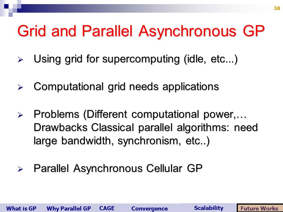 What is GP Scalability Convergence CAGE Future WorksWhy Parallel GP 38 Grid and Parallel Asynchronous GP  Using grid for supercomputing (idle, etc...)  Computational grid needs applications  Problems (Different computational power,… Drawbacks Classical parallel algorithms: need large bandwidth, synchronism, etc..)  Parallel Asynchronous Cellular GP