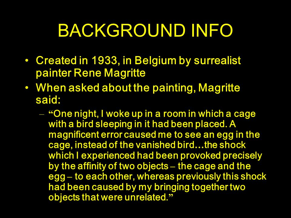 """BACKGROUND INFO Created in 1933, in Belgium by surrealist painter Rene Magritte When asked about the painting, Magritte said: –"""" One night, I woke up"""