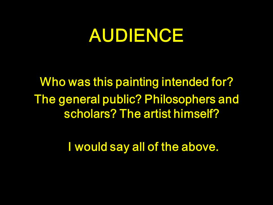 AUDIENCE Who was this painting intended for? The general public? Philosophers and scholars? The artist himself? I would say all of the above.