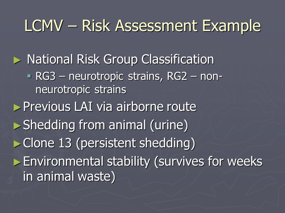 LCMV – Risk Assessment Example ► National Risk Group Classification  RG3 – neurotropic strains, RG2 – non- neurotropic strains ► Previous LAI via airborne route ► Shedding from animal (urine) ► Clone 13 (persistent shedding) ► Environmental stability (survives for weeks in animal waste)
