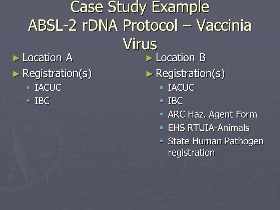 Case Study Example ABSL-2 rDNA Protocol – Vaccinia Virus ► Location A ► Registration(s)  IACUC  IBC ► Location B ► Registration(s)  IACUC  IBC  ARC Haz.