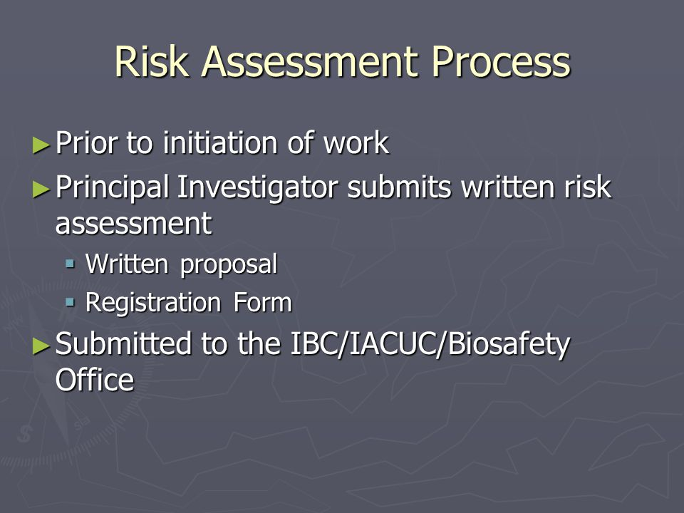 Risk Assessment Process ► Prior to initiation of work ► Principal Investigator submits written risk assessment  Written proposal  Registration Form ► Submitted to the IBC/IACUC/Biosafety Office