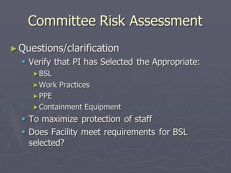Committee Risk Assessment ► Questions/clarification  Verify that PI has Selected the Appropriate: ► BSL ► Work Practices ► PPE ► Containment Equipment  To maximize protection of staff  Does Facility meet requirements for BSL selected