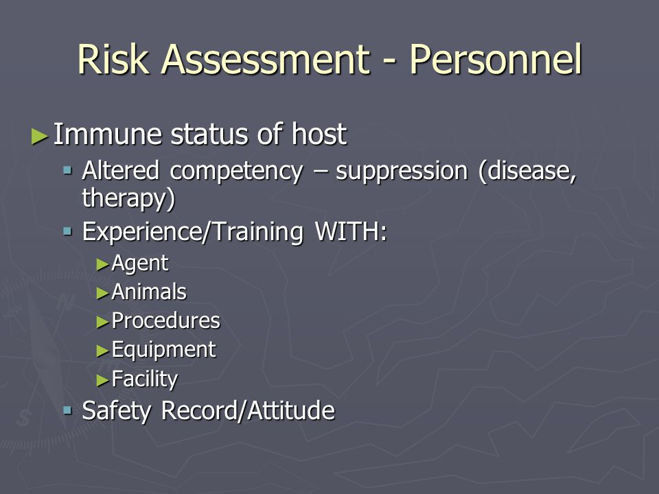 Risk Assessment - Personnel ► Immune status of host  Altered competency – suppression (disease, therapy)  Experience/Training WITH: ► Agent ► Animals ► Procedures ► Equipment ► Facility  Safety Record/Attitude