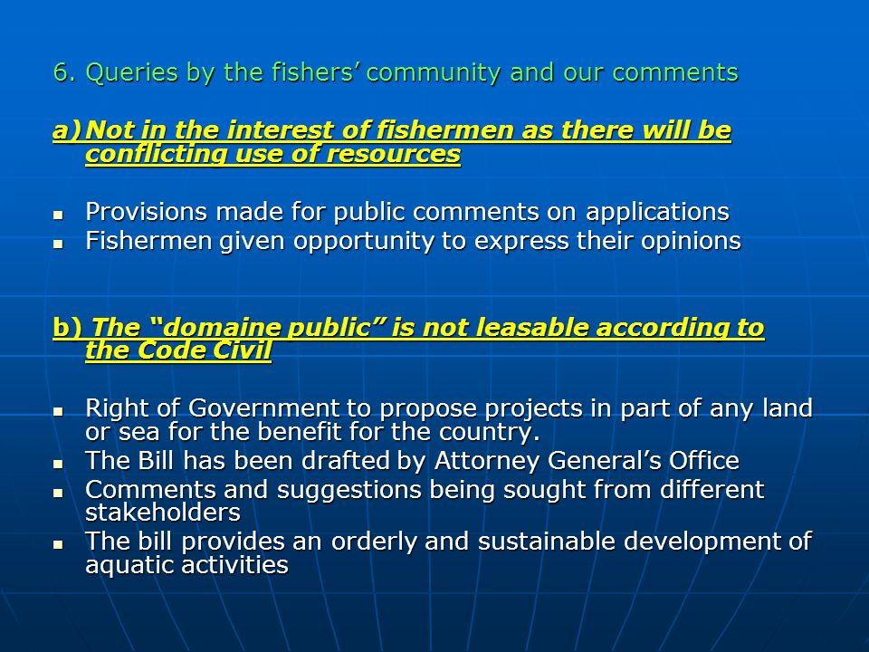 6.Queries by the fishers' community and our comments a)Not in the interest of fishermen as there will be conflicting use of resources Provisions made for public comments on applications Provisions made for public comments on applications Fishermen given opportunity to express their opinions Fishermen given opportunity to express their opinions b) The domaine public is not leasable according to the Code Civil Right of Government to propose projects in part of any land or sea for the benefit for the country.
