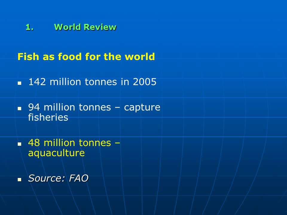 1.World Review Fish as food for the world 142 million tonnes in 2005 94 million tonnes – capture fisheries 48 million tonnes – aquaculture Source: FAO Source: FAO
