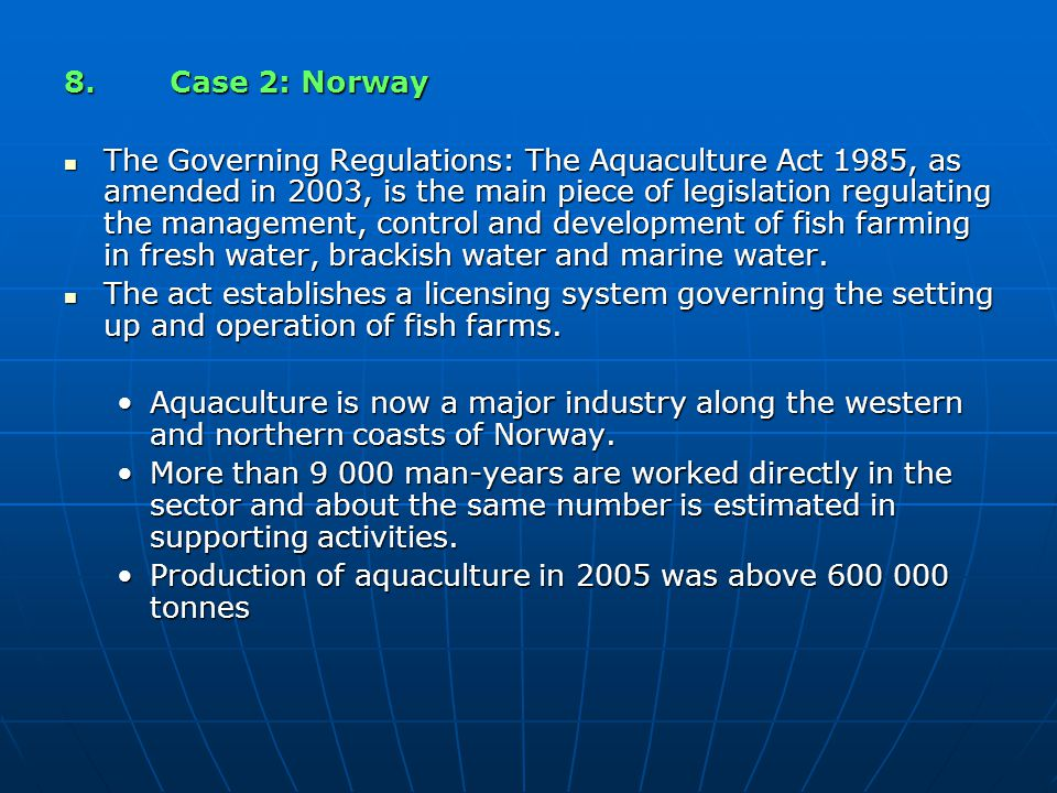 8.Case 2: Norway The Governing Regulations: The Aquaculture Act 1985, as amended in 2003, is the main piece of legislation regulating the management,