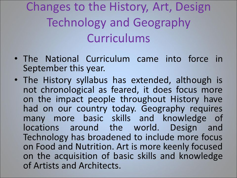 Changes to the History, Art, Design Technology and Geography Curriculums The National Curriculum came into force in September this year.