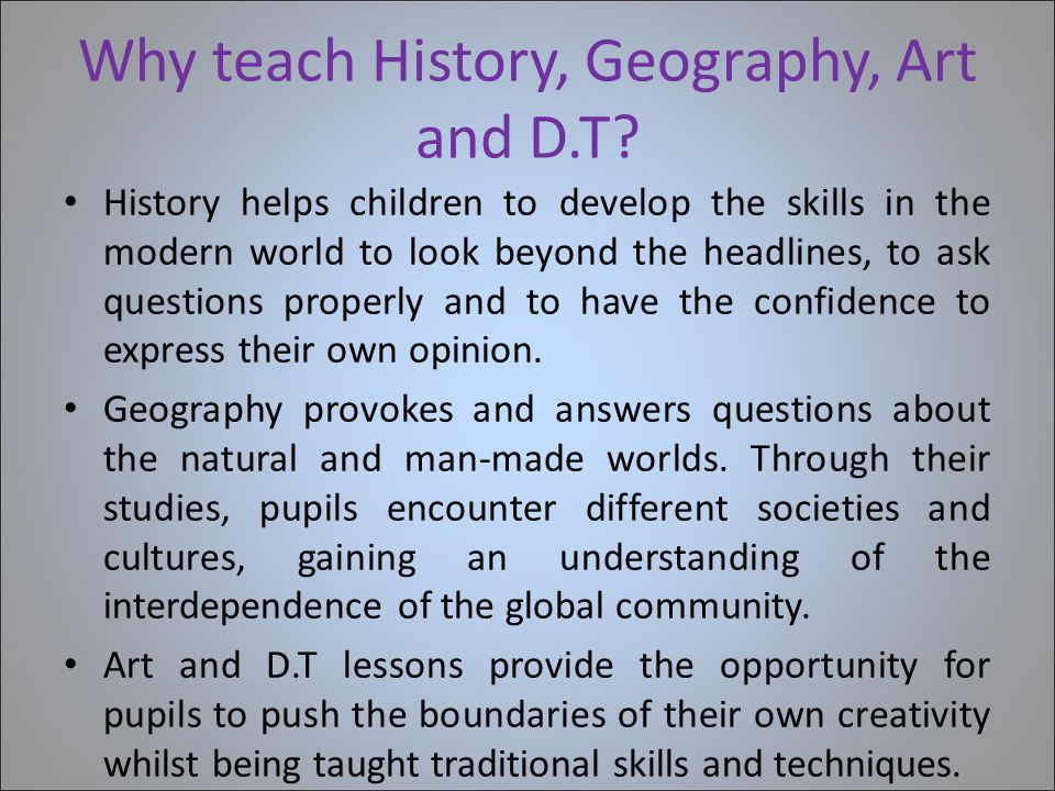 Why teach History, Geography, Art and D.T? History helps children to develop the skills in the modern world to look beyond the headlines, to ask quest