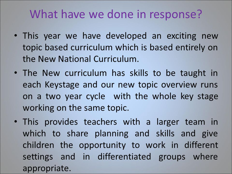 What have we done in response? This year we have developed an exciting new topic based curriculum which is based entirely on the New National Curricul