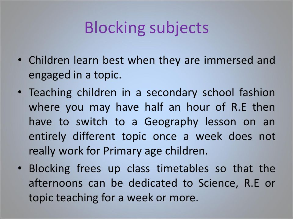 Blocking subjects Children learn best when they are immersed and engaged in a topic. Teaching children in a secondary school fashion where you may hav