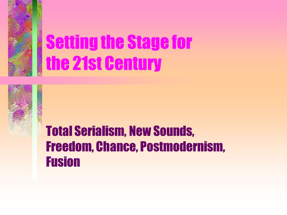Setting the Stage for the 21st Century Total Serialism, New Sounds, Freedom, Chance, Postmodernism, Fusion
