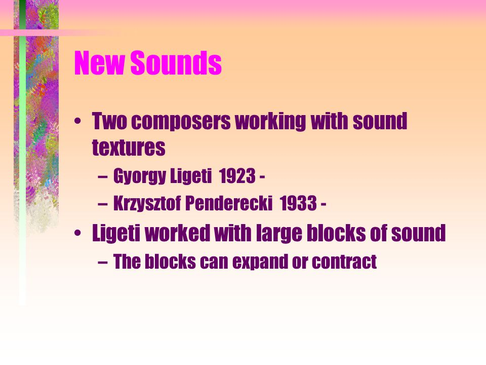 New Sounds Two composers working with sound textures –Gyorgy Ligeti 1923 - –Krzysztof Penderecki 1933 - Ligeti worked with large blocks of sound –The blocks can expand or contract