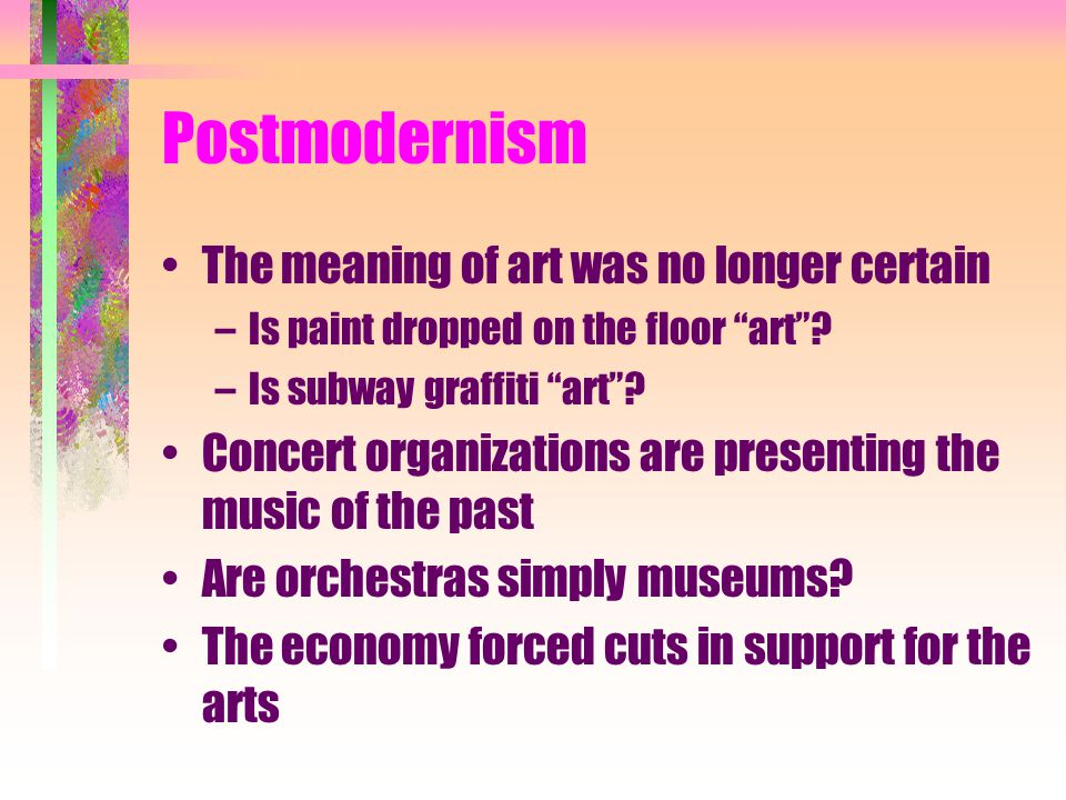 Postmodernism The meaning of art was no longer certain –Is paint dropped on the floor art .