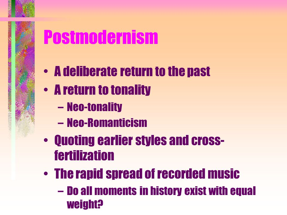 Postmodernism A deliberate return to the past A return to tonality –Neo-tonality –Neo-Romanticism Quoting earlier styles and cross- fertilization The rapid spread of recorded music –Do all moments in history exist with equal weight