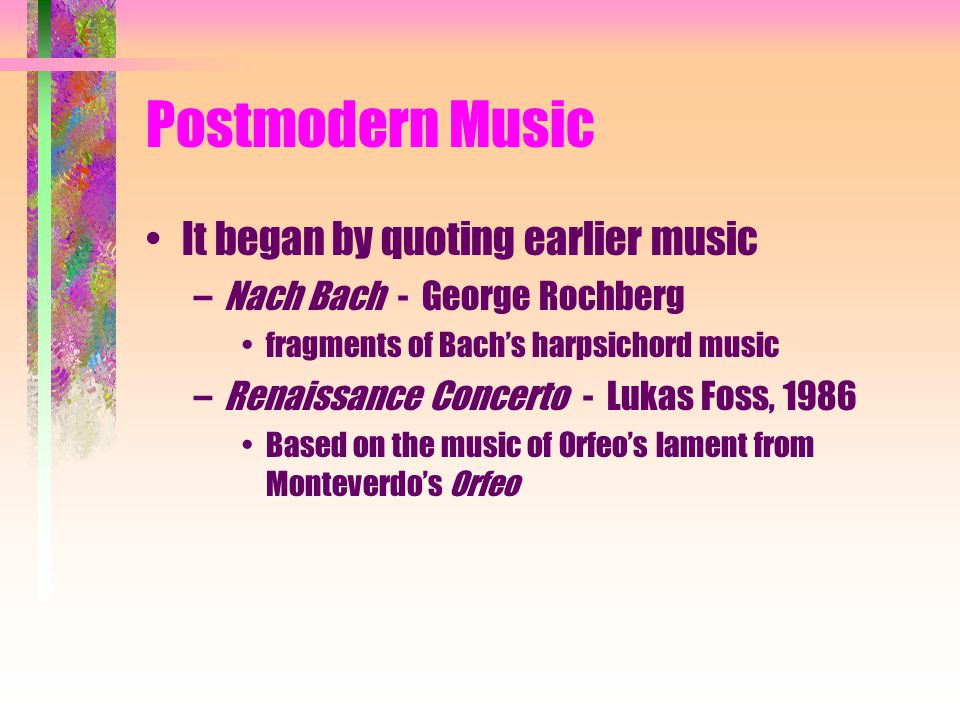 Postmodern Music It began by quoting earlier music –Nach Bach - George Rochberg fragments of Bach's harpsichord music –Renaissance Concerto - Lukas Foss, 1986 Based on the music of Orfeo's lament from Monteverdo's Orfeo