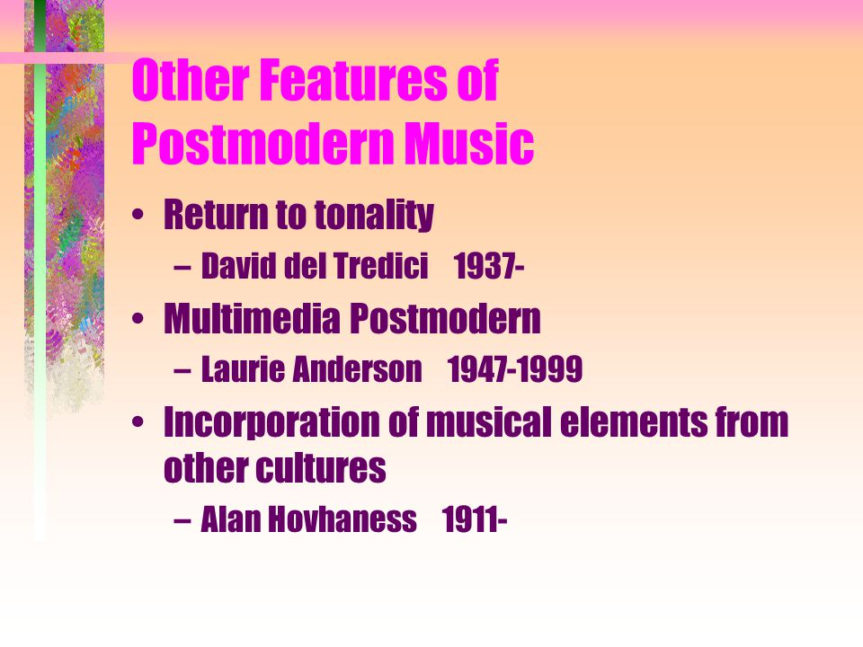 Other Features of Postmodern Music Return to tonality –David del Tredici 1937- Multimedia Postmodern –Laurie Anderson 1947-1999 Incorporation of musical elements from other cultures –Alan Hovhaness 1911-